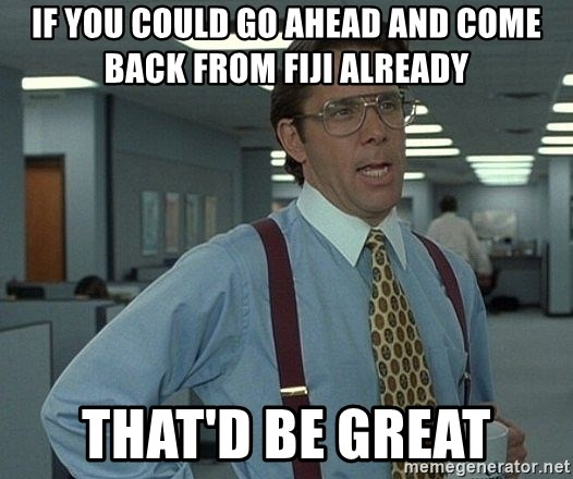 Bill Lumbergh - If you could go ahead and come back from fiji already that'd be great