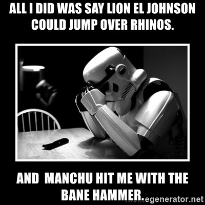 Sad Trooper - All I did was say Lion el Johnson could jump over rhinos. And  Manchu hit me with the bane hammer.
