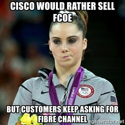 Not Impressed McKayla - Cisco would rather sell FCoE but customers keep asking for Fibre Channel
