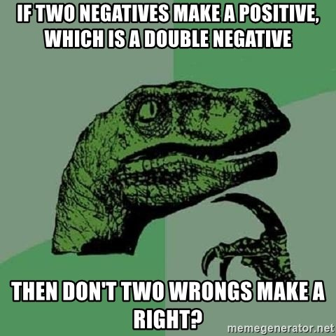 Philosoraptor - If two negatives make a positive, which is a double negative then don't two wrongs make a right?