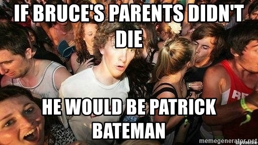 -Sudden Clarity Clarence - IF bruce's parents didn't die he would be patrick bateman