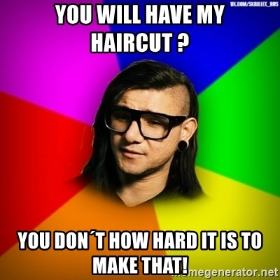 Advice Skrillex - You will have my haircut ? you don´t how hard it is to make that!