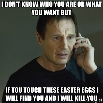 I don't know who you are... - i don't know who you are or what you want but   if you touch these easter eggs i will find you and i will kill you