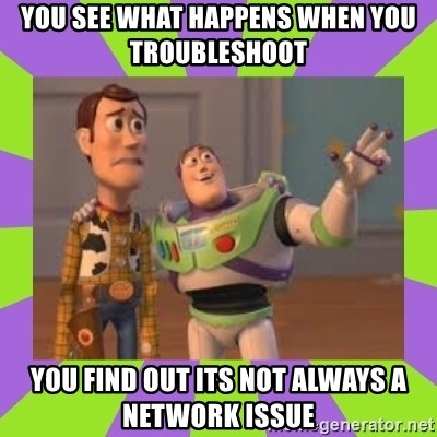 X, X Everywhere  - You see what happens when you troubleshoot you find out its not always a network issue