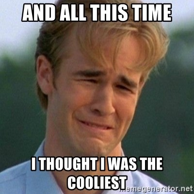 90s Problems - AND ALL THIS TIME I THOUGHT I WAS THE COOLIEST