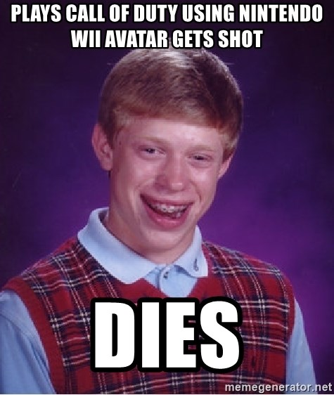 Bad Luck Brian - PLAYS CALL OF DUTY USING nintendo wii avatar gets shot dies