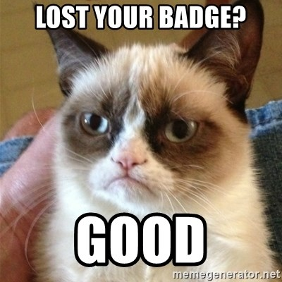 Grumpy Cat  - Lost your baDge? Good