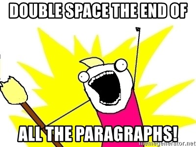 X ALL THE THINGS - double space the end of all the paragraphs!