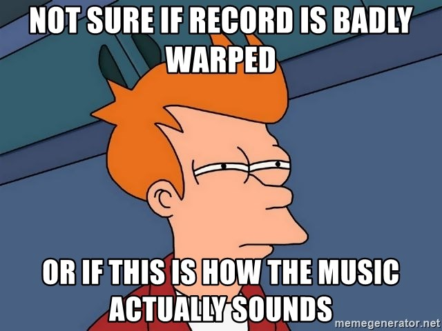 Futurama Fry - Not sure if record is badly warped Or if this is how the Music actually soUnds