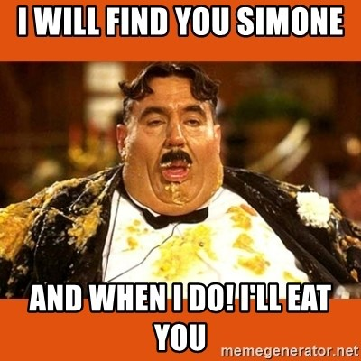 Fat Guy - I WILL FIND YOU SIMONE  AND WHEN I DO! I'LL EAT YOU