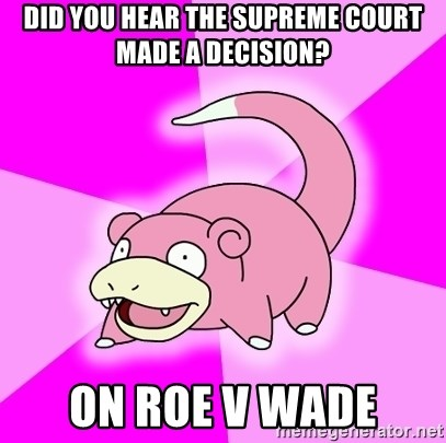 Slowpoke - did you hear the supreme court made a decision? on roe v wade