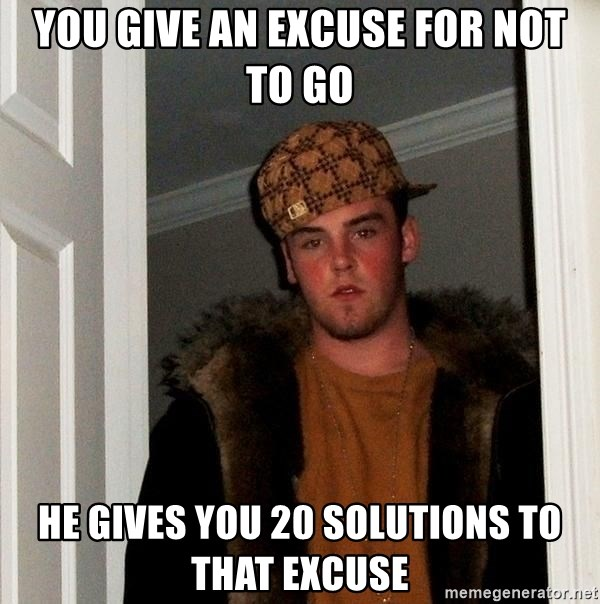 Scumbag Steve - you give an excuse for not to go he gives you 20 solutions to that excuse