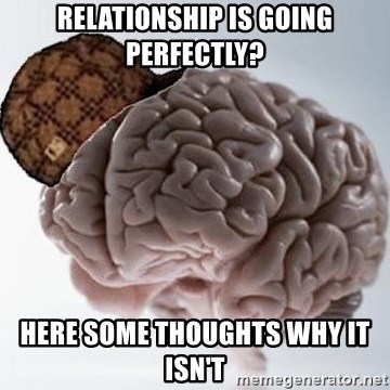 Scumbag Brain - Relationship is going perfectly? Here some thoughts why it isn'T