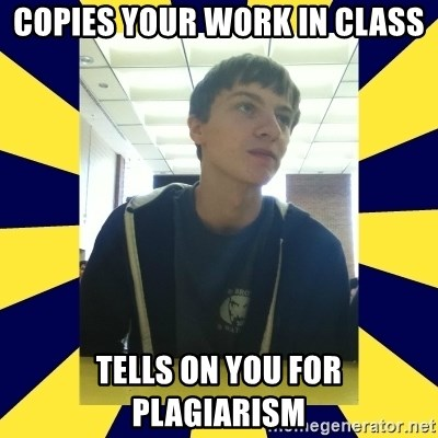 Backstabbing Billy - copies your work in class tells on you for plagiarism