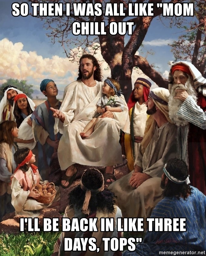 """storytime jesus - So then I was all like """"Mom chill out I'll be back in like three days, tops"""""""