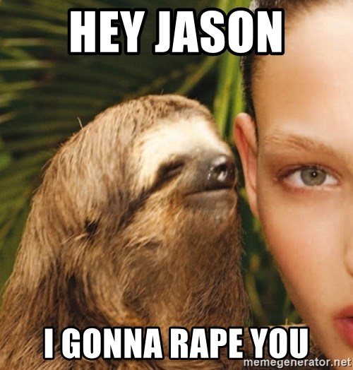 The Rape Sloth - hey jason  i gonna rape you