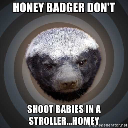Fearless Honeybadger - honey badger don't shoot babies in a stroller...homey