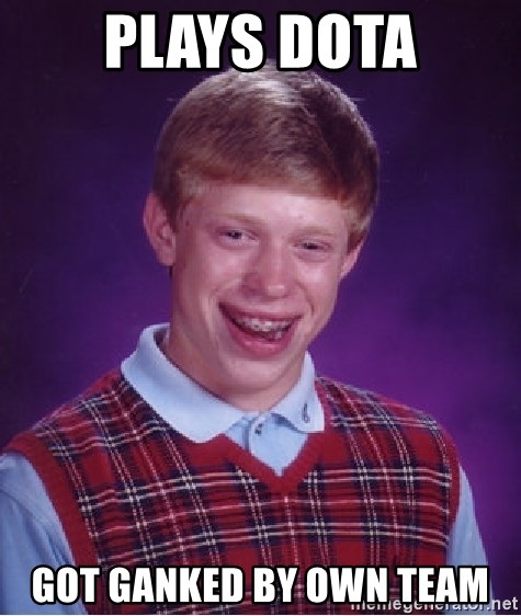 Bad Luck Brian - PLAYS DOTA got ganked by own team