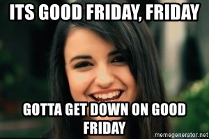 Friday Derp - iTS GOOD FRIDAY, FRIDAY  GOTTA GET DOWN ON GOOD FRIDAY