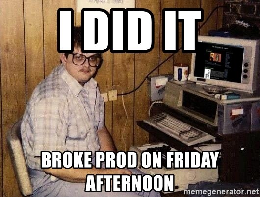 Nerd - I Did IT Broke Prod on Friday Afternoon