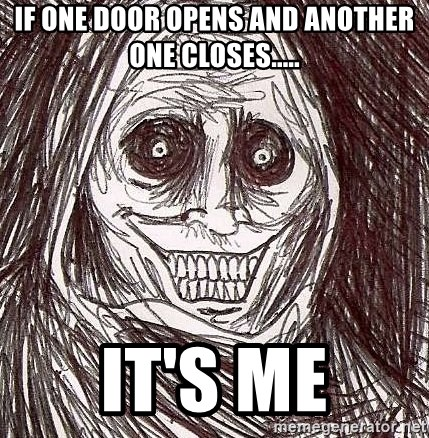 Shadowlurker - if one door opens and another one closes..... it's me