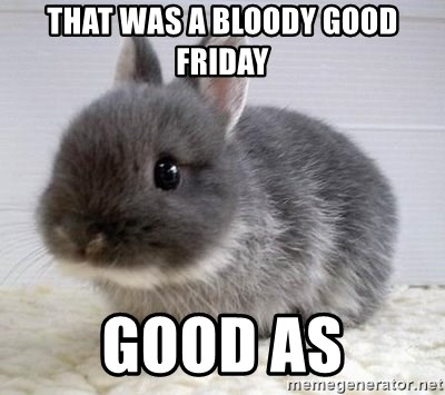 ADHD Bunny - that was a bloody good friday good as