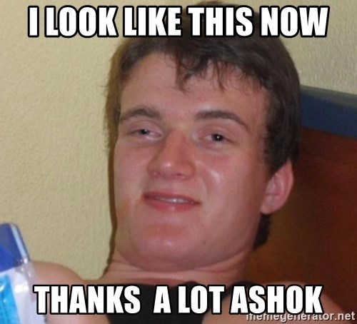 high/drunk guy - I look like this now thanks  a lot Ashok