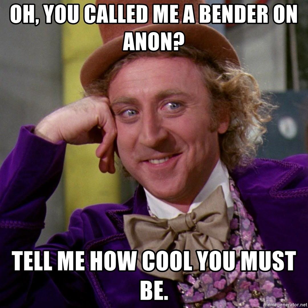 Willy Wonka - Oh, YOU CALLED ME A BENDER ON ANON? TELL ME HOW COOL YOU MUST BE.