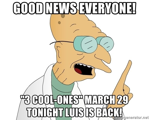 """Good News Everyone - good news everyone! """"3 Cool-ones"""" March 29 Tonight Luis is back!"""