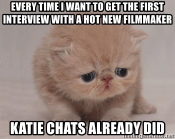 Super Sad Cat - Every time I want to get the first interview with a hot new filmmaker katie chats already did