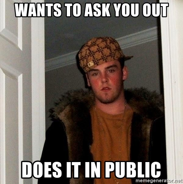 Scumbag Steve - Wants to ask you out does it in public