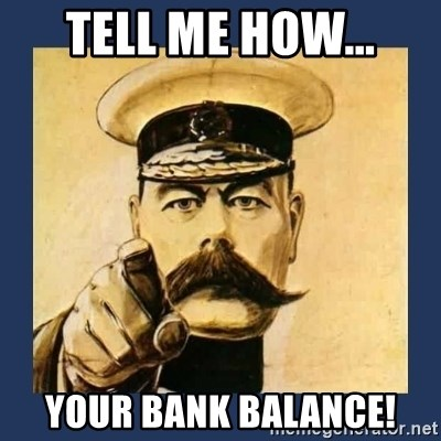 your country needs you - TELL ME HOW... YOUR BANK BALANCE!