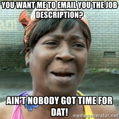 Ain't Nobody got time fo that - You Want me to email you the job description? Ain't nobody got time for dat!