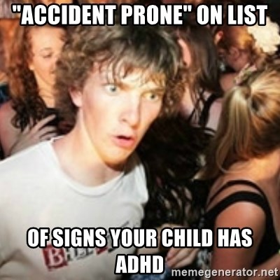 """sudden realization guy - """"accident prone"""" on list of signs your child has ADHD"""