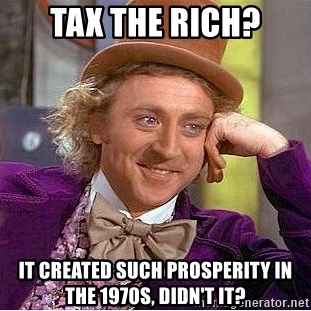 Willy Wonka - Tax the rich? it created such prosperity in the 1970s, didn't it?