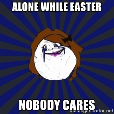 Forever Alone Girl - ALONE WHILE EASTER NOBODY CARES