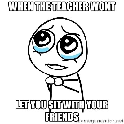 pleaseguy  - WHEN THE TEACHER WONT LET YOU SIT WITH YOUR FRIENDS