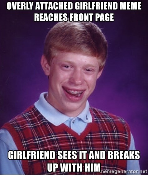 Bad Luck Brian - Overly attached girlfriend meme reaches front page girlfriend sees it and breaks up with him