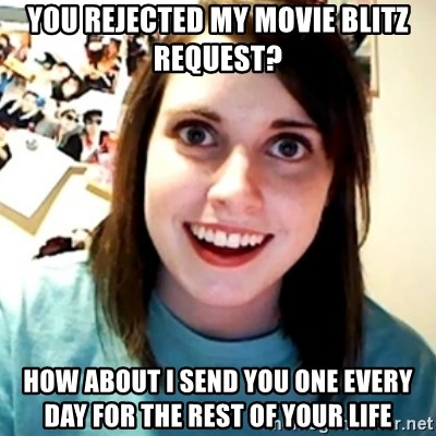 Overly Obsessed Girlfriend - You rejected my movie blitz request? How about I send you one every day for the rest of your life