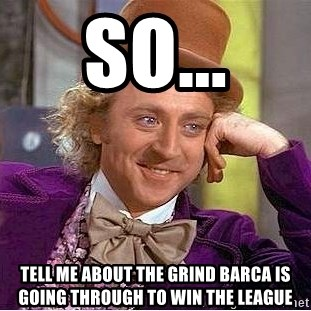 Willy Wonka - So... Tell me about the grind BArca IS Going through to win the league