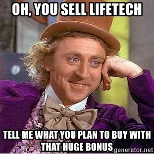 Willy Wonka - Oh, you Sell Lifetech Tell me What you plan to buy with that huge bonus