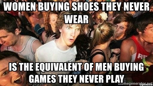 -Sudden Clarity Clarence - women buying shoes they never wear is the EQUIVALENT of men buying games they never play