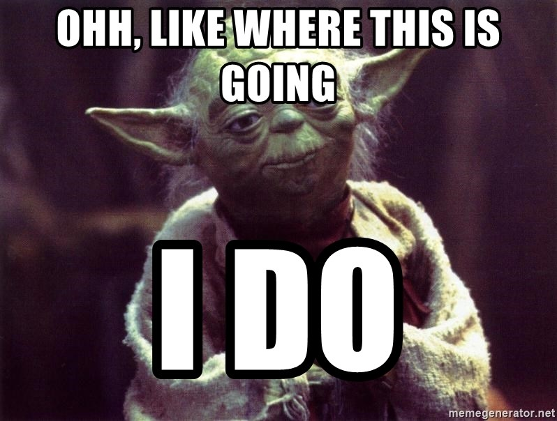 Yoda - Ohh, like where this is going I do