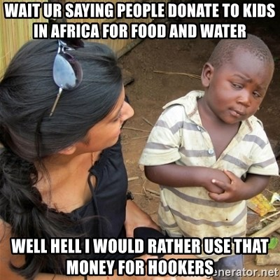 So You're Telling me - wait ur saying people donate to kids in africa for food and water well hell i would rather use that money for hookers