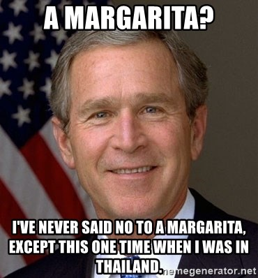 George Bush - A Margarita? I've never said no to a margarita, except this one time when I was in thailand.