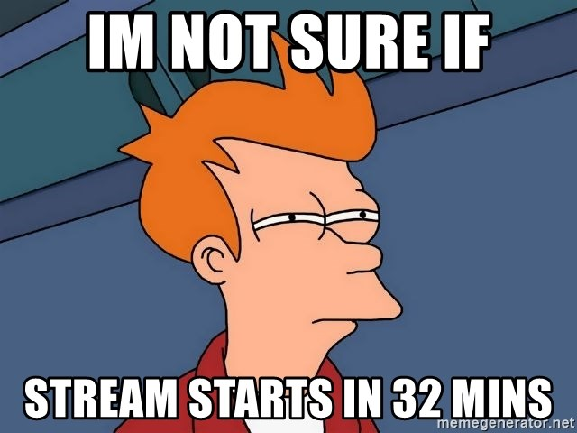 Futurama Fry - im not sure if stream starts in 32 mins