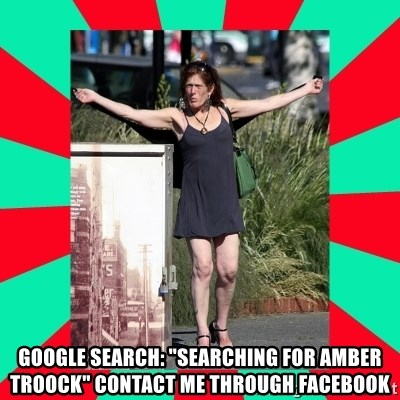 "AMBER TROOCK DOWNTOWN EASTSIDE VANCOUVER -  GOOGLE SEARCH: ""Searching for Amber Troock"" CONTACT ME THROUGH FACEBOOK"