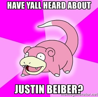 Slowpoke - Have yall heard about justin beiber?