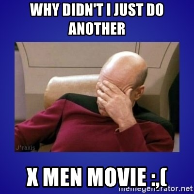 Picard facepalm  - WHY DIDN'T I JUST DO ANOTHER X MEN MOVIE :,(