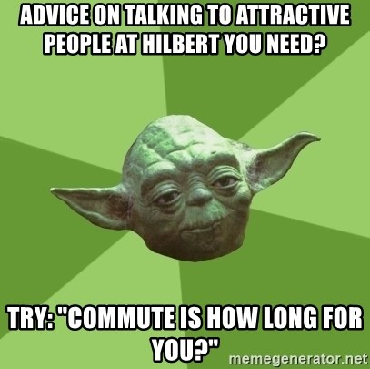 "Advice Yoda Gives - Advice on talking to attractive people at hilbert you need? try: ""Commute is how long for you?"""